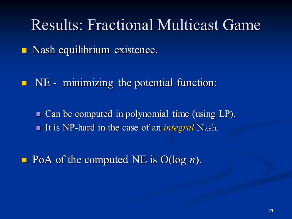 26 Results: Fractional Multicast Game Nash equilibrium existence. Nash equilibrium existence. NE - minimizing the potential function: NE - minimizing