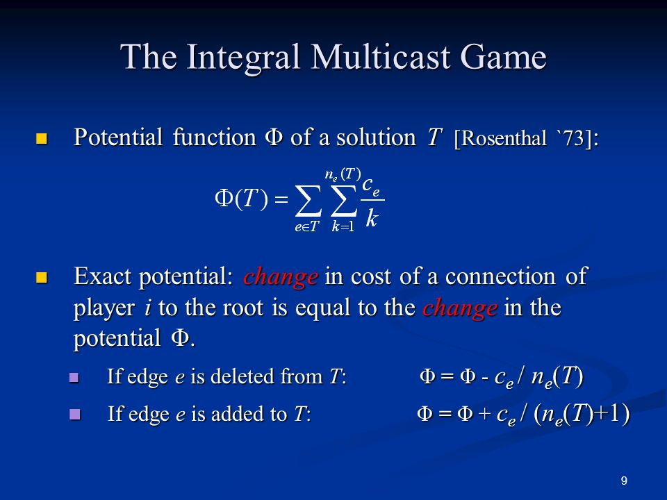 9 The Integral Multicast Game Potential function Φ of a solution T [Rosenthal `73] : Potential function Φ of a solution T [Rosenthal `73] : Exact pote
