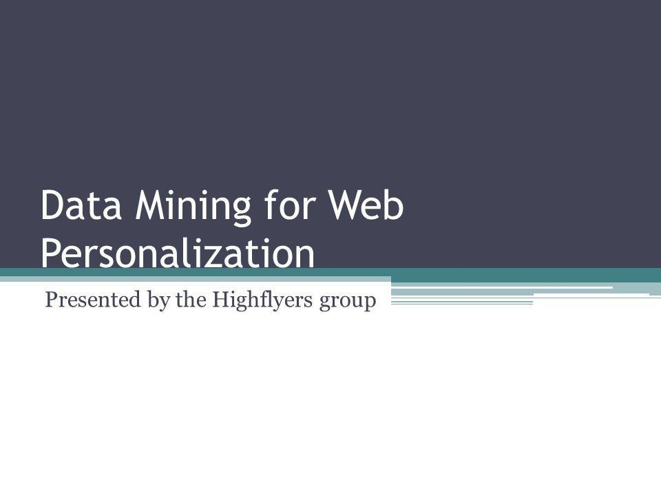 Data Mining for Web Personalization Presented by the Highflyers group
