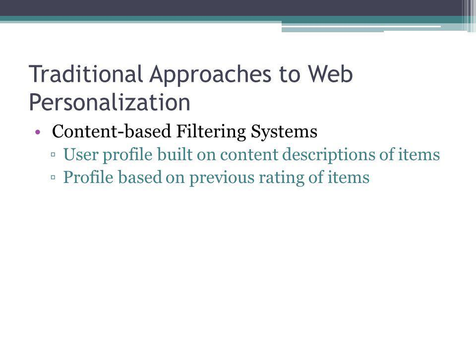 Traditional Approaches to Web Personalization Content-based Filtering Systems User profile built on content descriptions of items Profile based on pre