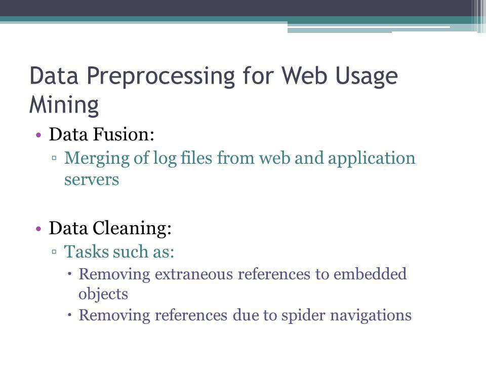 Data Preprocessing for Web Usage Mining Data Fusion: Merging of log files from web and application servers Data Cleaning: Tasks such as: Removing extr