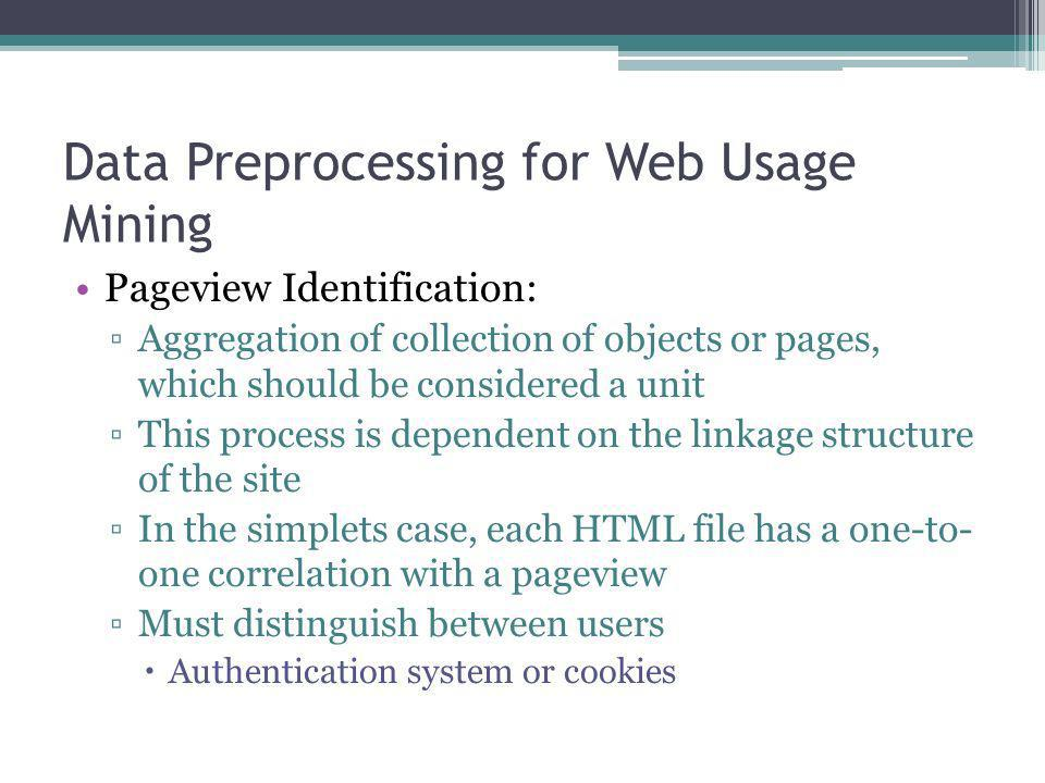 Data Preprocessing for Web Usage Mining Pageview Identification: Aggregation of collection of objects or pages, which should be considered a unit This