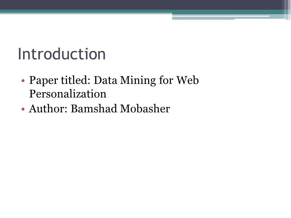 Introduction Paper titled: Data Mining for Web Personalization Author: Bamshad Mobasher