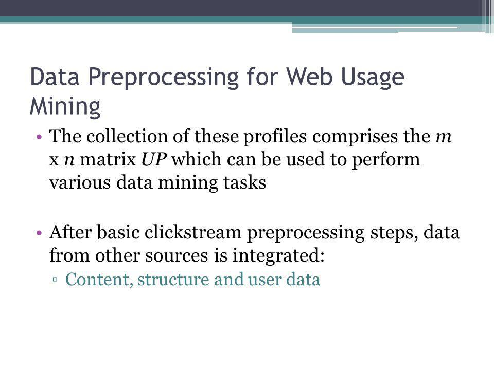 Data Preprocessing for Web Usage Mining The collection of these profiles comprises the m x n matrix UP which can be used to perform various data minin