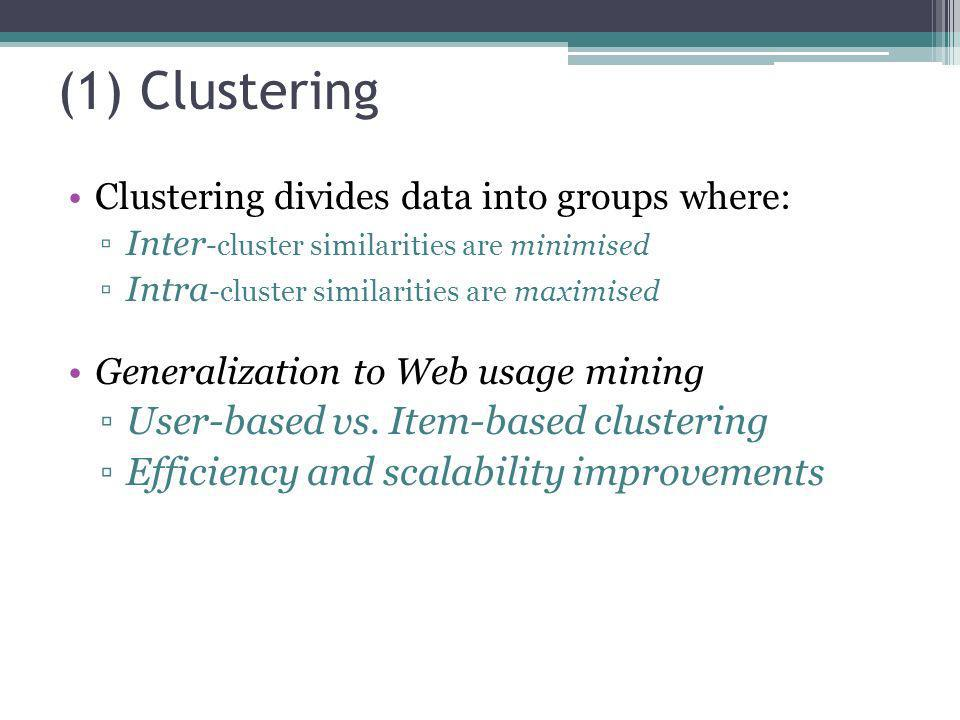 (1) Clustering Clustering divides data into groups where: Inter -cluster similarities are minimised Intra -cluster similarities are maximised Generali