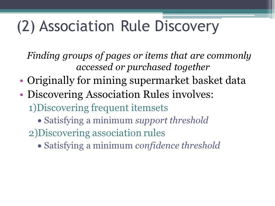 (2) Association Rule Discovery Finding groups of pages or items that are commonly accessed or purchased together Originally for mining supermarket bas