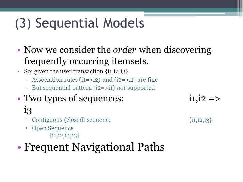 (3) Sequential Models Now we consider the order when discovering frequently occurring itemsets. So: given the user transaction {i1,i2,i3} Association
