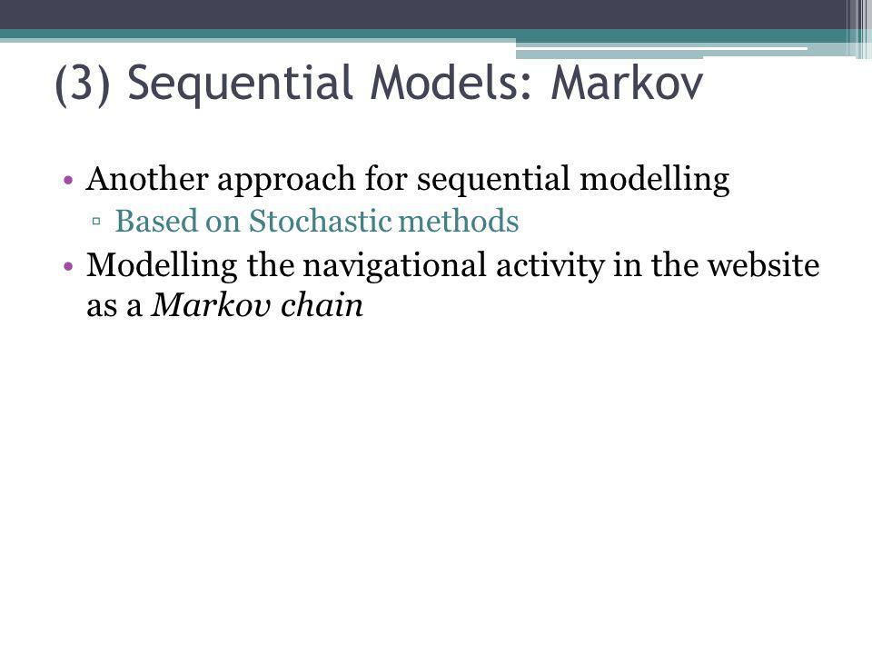 (3) Sequential Models: Markov Another approach for sequential modelling Based on Stochastic methods Modelling the navigational activity in the website