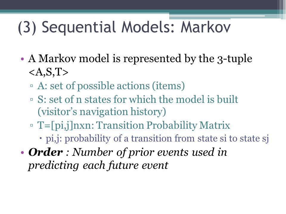 (3) Sequential Models: Markov A Markov model is represented by the 3-tuple A: set of possible actions (items) S: set of n states for which the model i