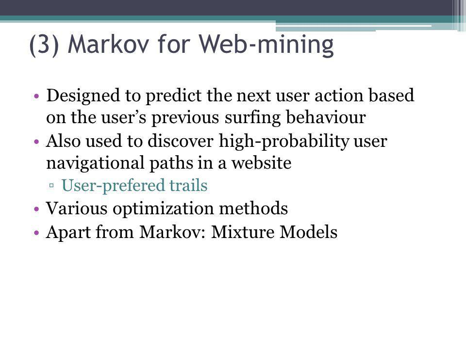 (3) Markov for Web-mining Designed to predict the next user action based on the users previous surfing behaviour Also used to discover high-probabilit