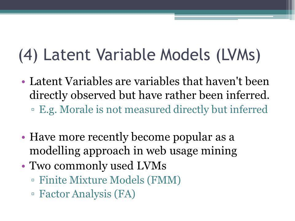(4) Latent Variable Models (LVMs) Latent Variables are variables that haven't been directly observed but have rather been inferred. E.g. Morale is not