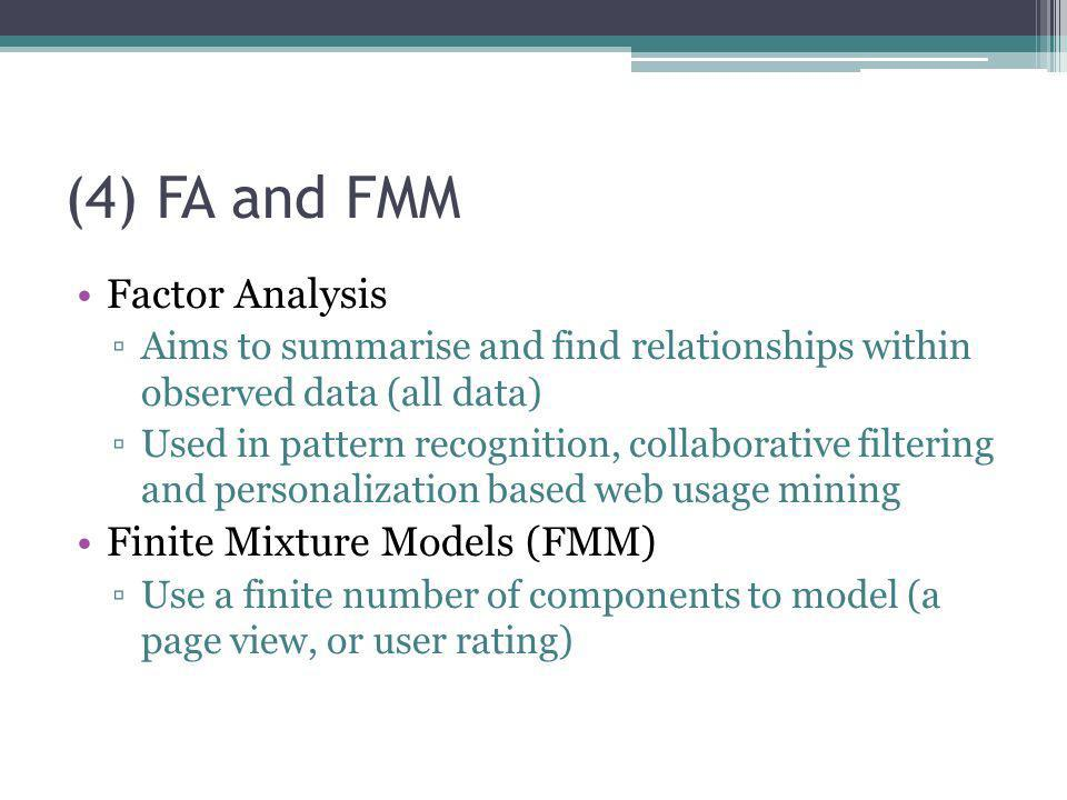 (4) FA and FMM Factor Analysis Aims to summarise and find relationships within observed data (all data) Used in pattern recognition, collaborative fil