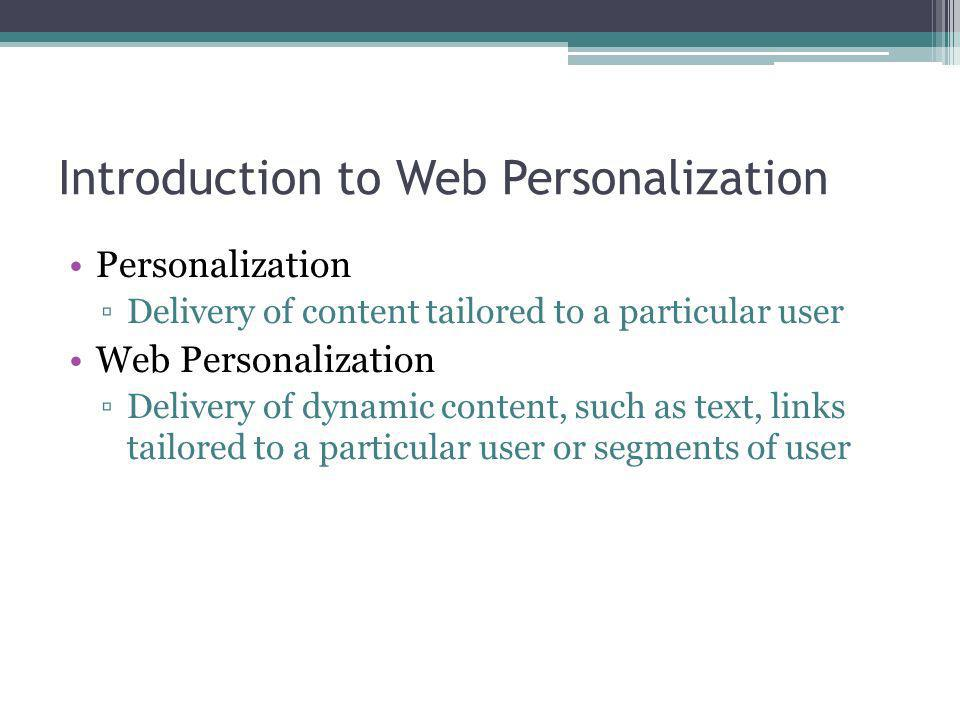 Introduction to Web Personalization Personalization Delivery of content tailored to a particular user Web Personalization Delivery of dynamic content,