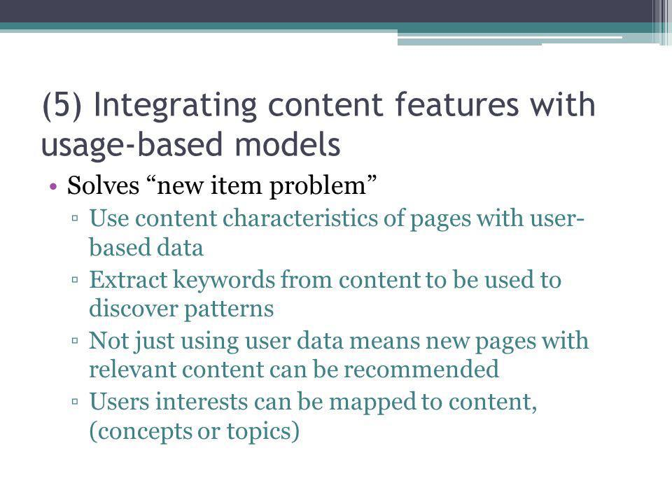 (5) Integrating content features with usage-based models Solves new item problem Use content characteristics of pages with user- based data Extract ke