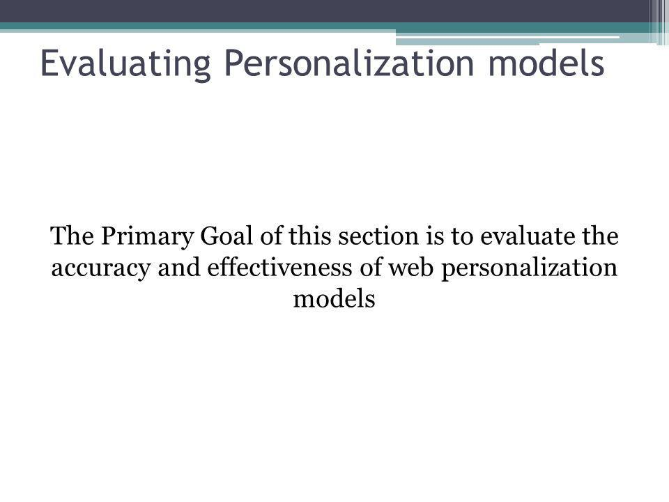 Evaluating Personalization models The Primary Goal of this section is to evaluate the accuracy and effectiveness of web personalization models
