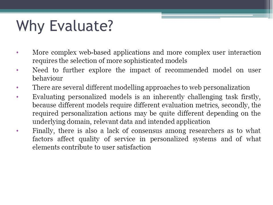Why Evaluate? More complex web-based applications and more complex user interaction requires the selection of more sophisticated models Need to furthe