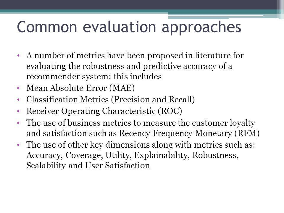 Common evaluation approaches A number of metrics have been proposed in literature for evaluating the robustness and predictive accuracy of a recommend