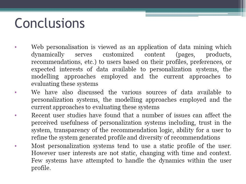 Conclusions Web personalisation is viewed as an application of data mining which dynamically serves customized content (pages, products, recommendatio