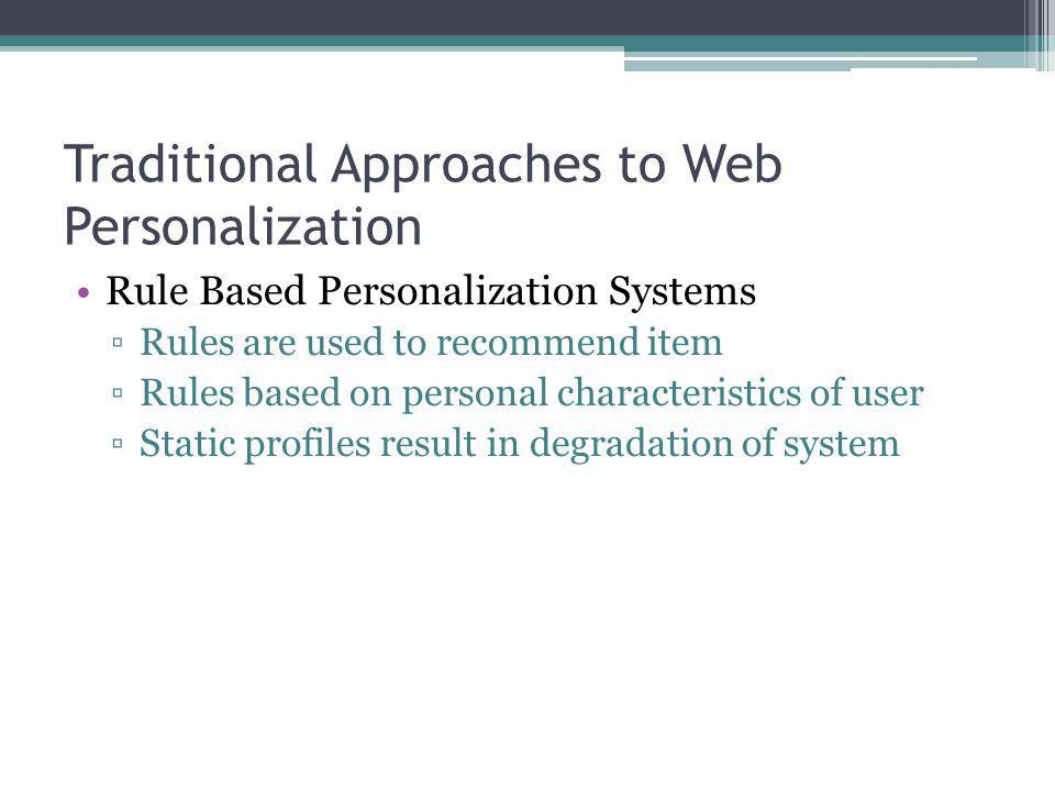 Traditional Approaches to Web Personalization Rule Based Personalization Systems Rules are used to recommend item Rules based on personal characterist
