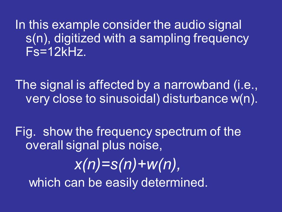 In this example consider the audio signal s(n), digitized with a sampling frequency Fs=12kHz. The signal is affected by a narrowband (i.e., very close