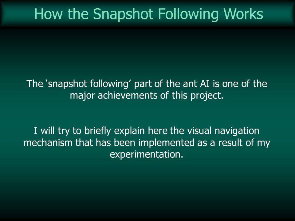 How the Snapshot Following Works The snapshot following part of the ant AI is one of the major achievements of this project. I will try to briefly exp
