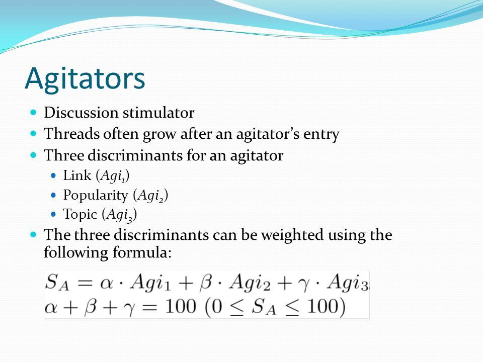 Agitators Discussion stimulator Threads often grow after an agitators entry Three discriminants for an agitator Link (Agi 1 ) Popularity (Agi 2 ) Topic (Agi 3 ) The three discriminants can be weighted using the following formula: