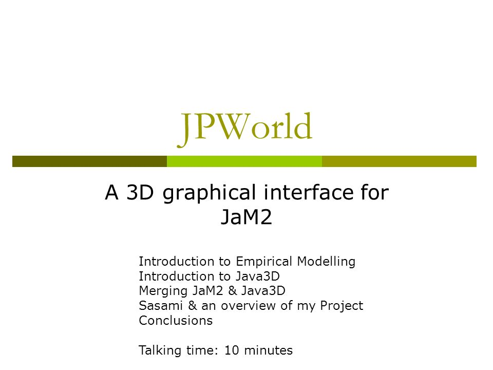 JPWorld A 3D graphical interface for JaM2 Introduction to Empirical Modelling Introduction to Java3D Merging JaM2 & Java3D Sasami & an overview of my Project Conclusions Talking time: 10 minutes