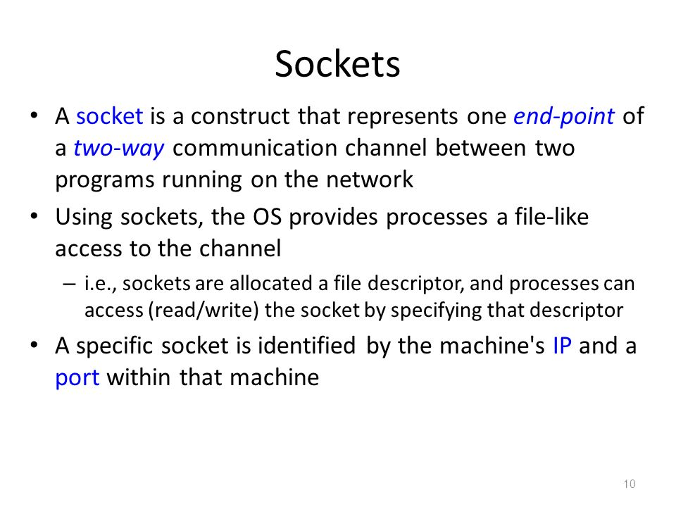 Sockets A socket is a construct that represents one end-point of a two-way communication channel between two programs running on the network Using sockets, the OS provides processes a file-like access to the channel – i.e., sockets are allocated a file descriptor, and processes can access (read/write) the socket by specifying that descriptor A specific socket is identified by the machine s IP and a port within that machine 10