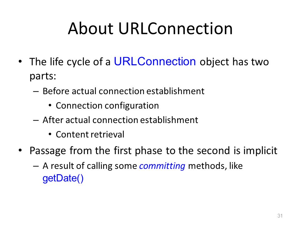 About URLConnection The life cycle of a URLConnection object has two parts: – Before actual connection establishment Connection configuration – After actual connection establishment Content retrieval Passage from the first phase to the second is implicit – A result of calling some committing methods, like getDate() 31