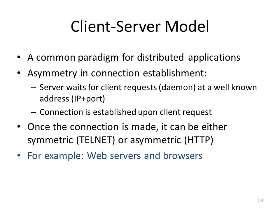 Client-Server Model A common paradigm for distributed applications Asymmetry in connection establishment: – Server waits for client requests (daemon) at a well known address (IP+port) – Connection is established upon client request Once the connection is made, it can be either symmetric (TELNET) or asymmetric (HTTP) For example: Web servers and browsers 34