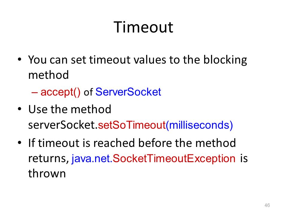 Timeout You can set timeout values to the blocking method –accept() of ServerSocket Use the method serverSocket.