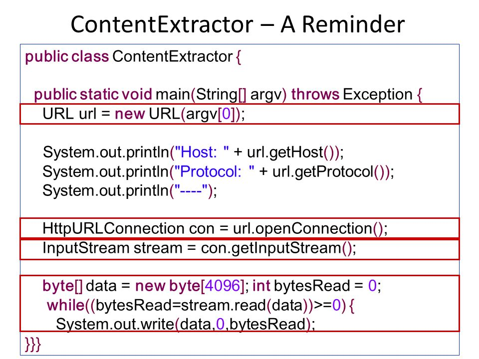 ContentExtractor – A Reminder 48 public class ContentExtractor { public static void main(String[] argv) throws Exception { URL url = new URL(argv[0]); System.out.println( Host: + url.getHost()); System.out.println( Protocol: + url.getProtocol()); System.out.println( ---- ); HttpURLConnection con = url.openConnection(); InputStream stream = con.getInputStream(); byte[] data = new byte[4096]; int bytesRead = 0; while((bytesRead=stream.read(data))>=0) { System.out.write(data,0,bytesRead); }}}
