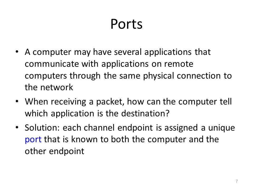 Ports A computer may have several applications that communicate with applications on remote computers through the same physical connection to the network When receiving a packet, how can the computer tell which application is the destination.