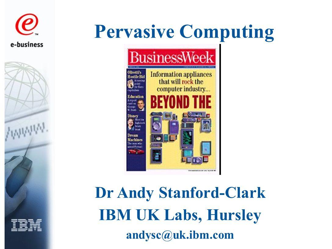 Pervasive Computing Dr Andy Stanford-Clark IBM UK Labs, Hursley andysc@uk.ibm.com