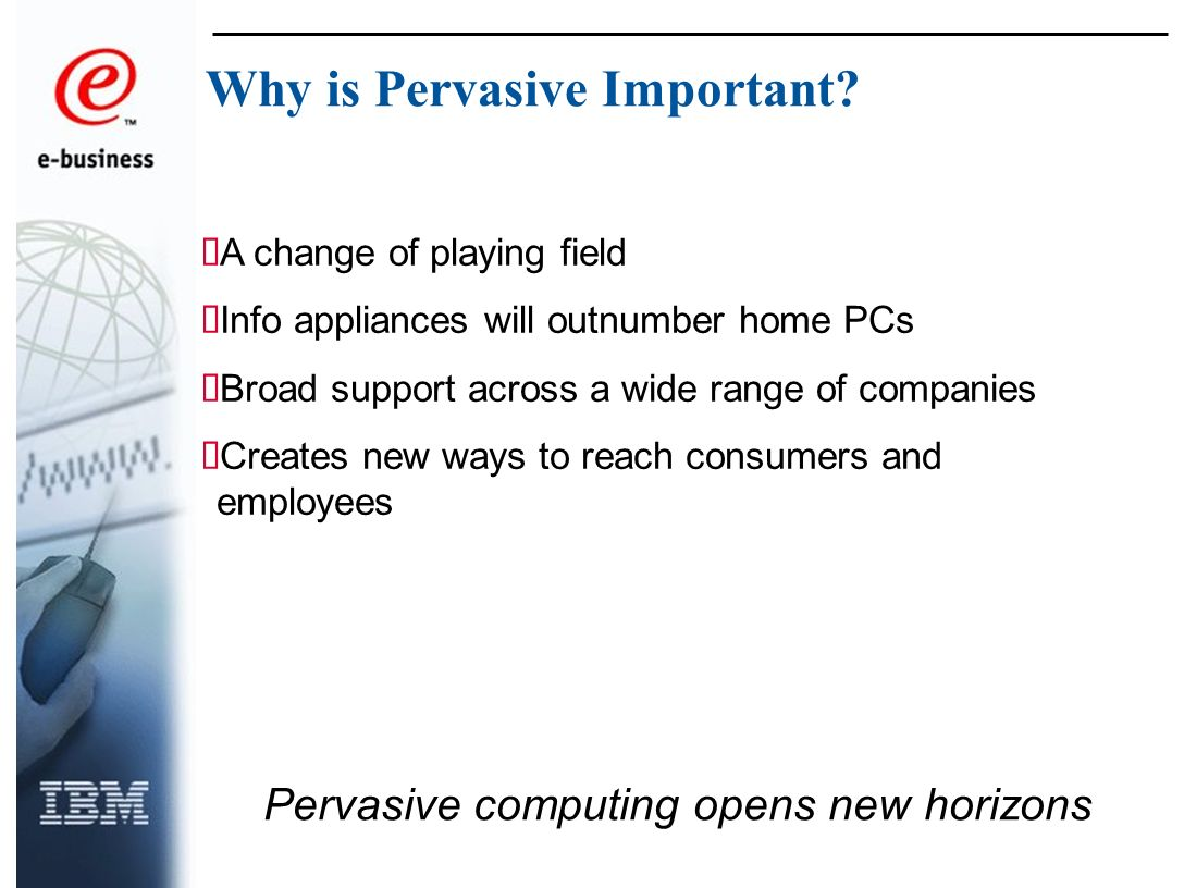 A change of playing field Info appliances will outnumber home PCs Broad support across a wide range of companies Creates new ways to reach consumers and employees Pervasive computing opens new horizons Why is Pervasive Important