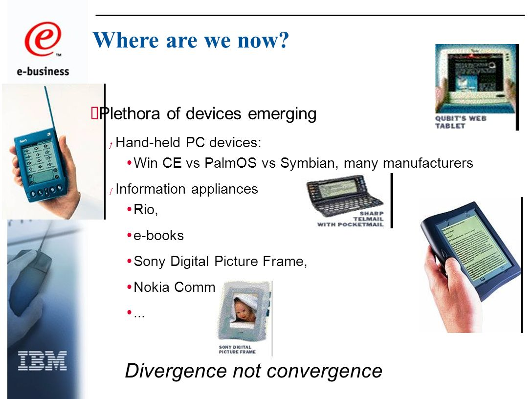 Plethora of devices emerging ƒ Hand-held PC devices: Win CE vs PalmOS vs Symbian, many manufacturers ƒ Information appliances Rio, e-books Sony Digital Picture Frame, Nokia Communicator,...