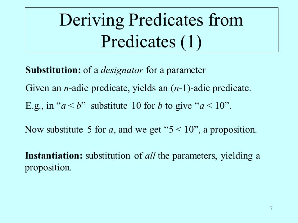 7 Deriving Predicates from Predicates (1) Substitution: of a designator for a parameter Given an n-adic predicate, yields an (n-1)-adic predicate.