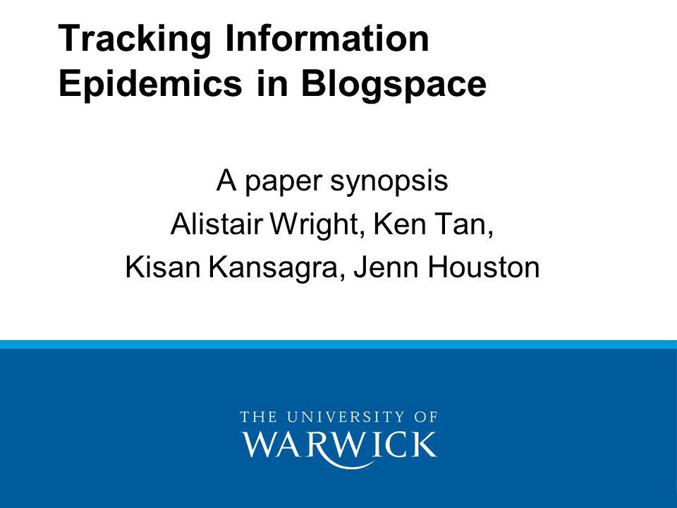 Tracking Information Epidemics in Blogspace A paper synopsis Alistair Wright, Ken Tan, Kisan Kansagra, Jenn Houston