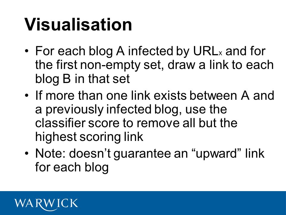 Visualisation For each blog A infected by URL x and for the first non-empty set, draw a link to each blog B in that set If more than one link exists between A and a previously infected blog, use the classifier score to remove all but the highest scoring link Note: doesnt guarantee an upward link for each blog