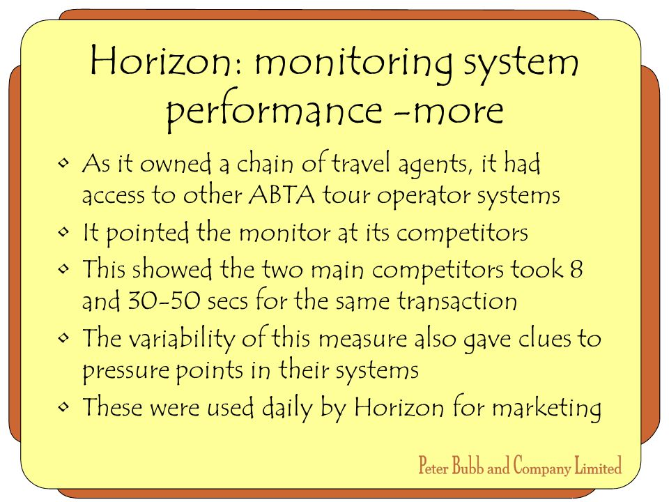 Horizon: monitoring system performance -more As it owned a chain of travel agents, it had access to other ABTA tour operator systems It pointed the monitor at its competitors This showed the two main competitors took 8 and 30-50 secs for the same transaction The variability of this measure also gave clues to pressure points in their systems These were used daily by Horizon for marketing