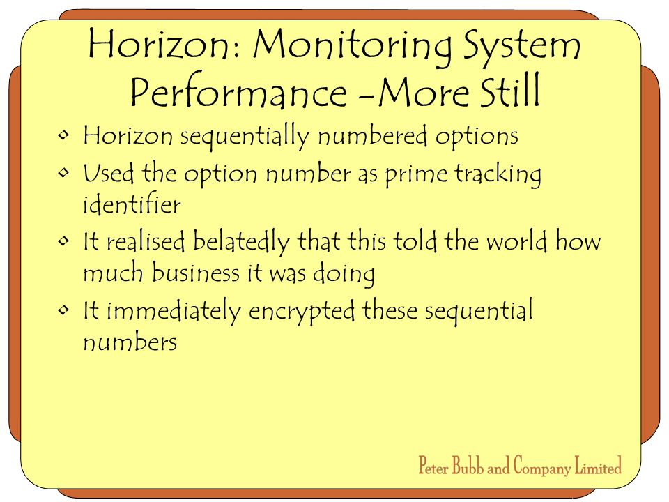 Horizon: Monitoring System Performance -More Still Horizon sequentially numbered options Used the option number as prime tracking identifier It realised belatedly that this told the world how much business it was doing It immediately encrypted these sequential numbers