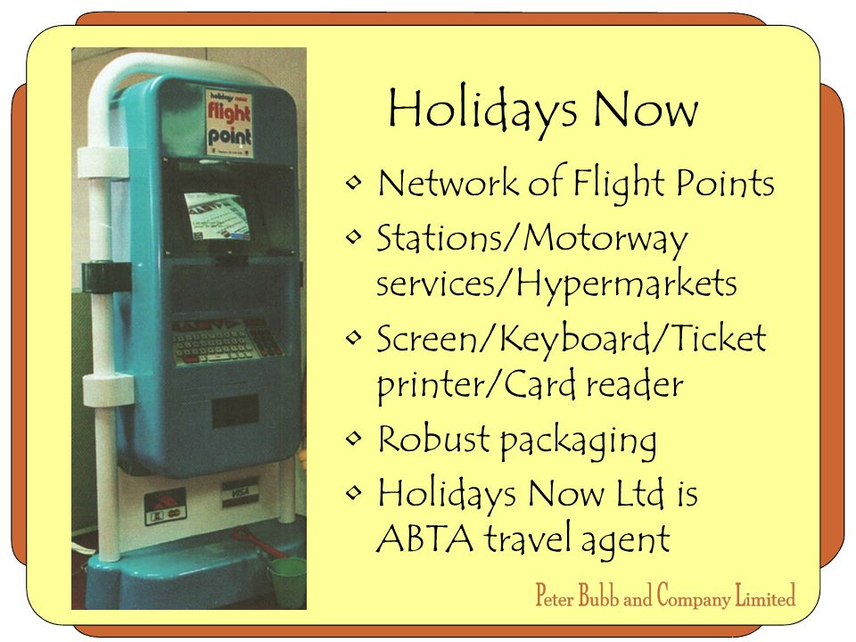 Holidays Now Network of Flight Points Stations/Motorway services/Hypermarkets Screen/Keyboard/Ticket printer/Card reader Robust packaging Holidays Now Ltd is ABTA travel agent