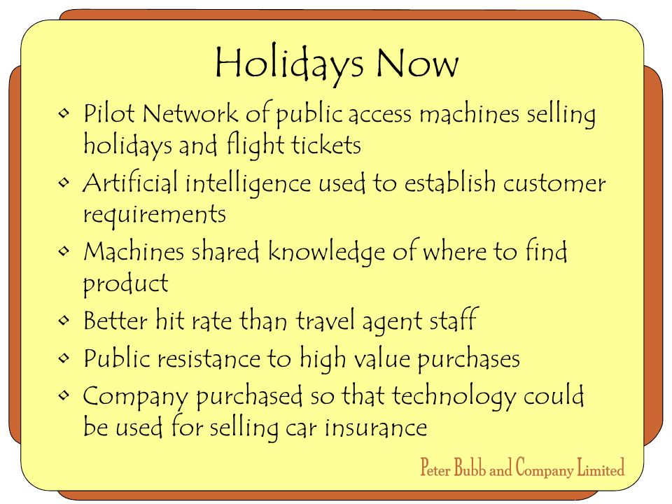 Holidays Now Pilot Network of public access machines selling holidays and flight tickets Artificial intelligence used to establish customer requirements Machines shared knowledge of where to find product Better hit rate than travel agent staff Public resistance to high value purchases Company purchased so that technology could be used for selling car insurance