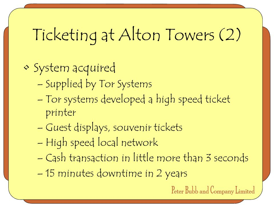 Ticketing at Alton Towers (2) System acquired –Supplied by Tor Systems –Tor systems developed a high speed ticket printer –Guest displays, souvenir tickets –High speed local network –Cash transaction in little more than 3 seconds –15 minutes downtime in 2 years