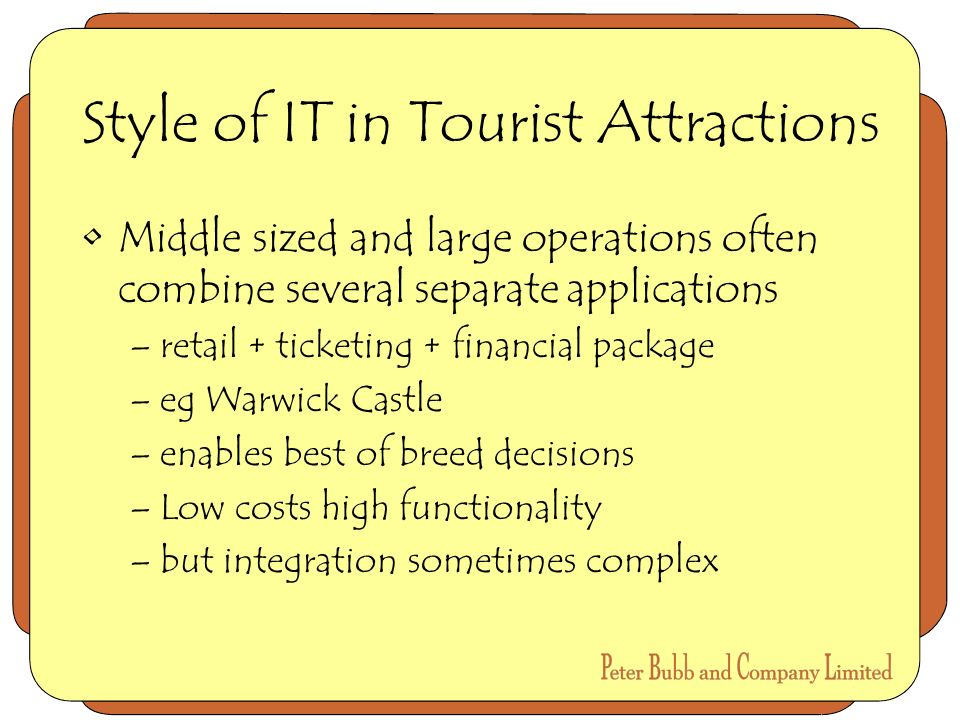Style of IT in Tourist Attractions Middle sized and large operations often combine several separate applications –retail + ticketing + financial package –eg Warwick Castle –enables best of breed decisions –Low costs high functionality –but integration sometimes complex