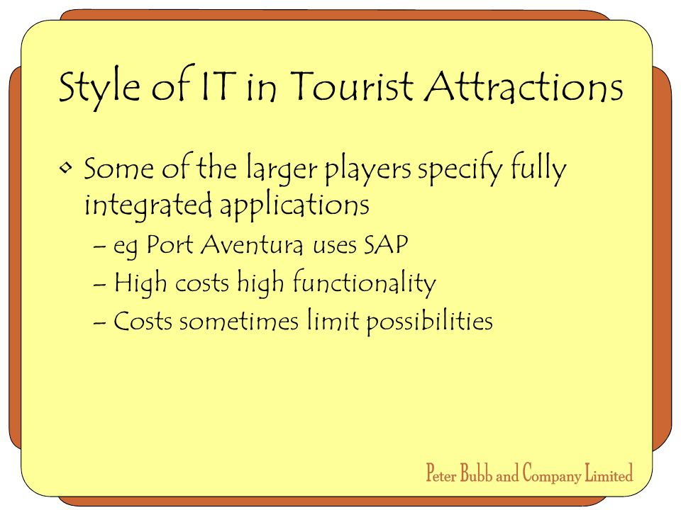 Style of IT in Tourist Attractions Some of the larger players specify fully integrated applications –eg Port Aventura uses SAP –High costs high functionality –Costs sometimes limit possibilities