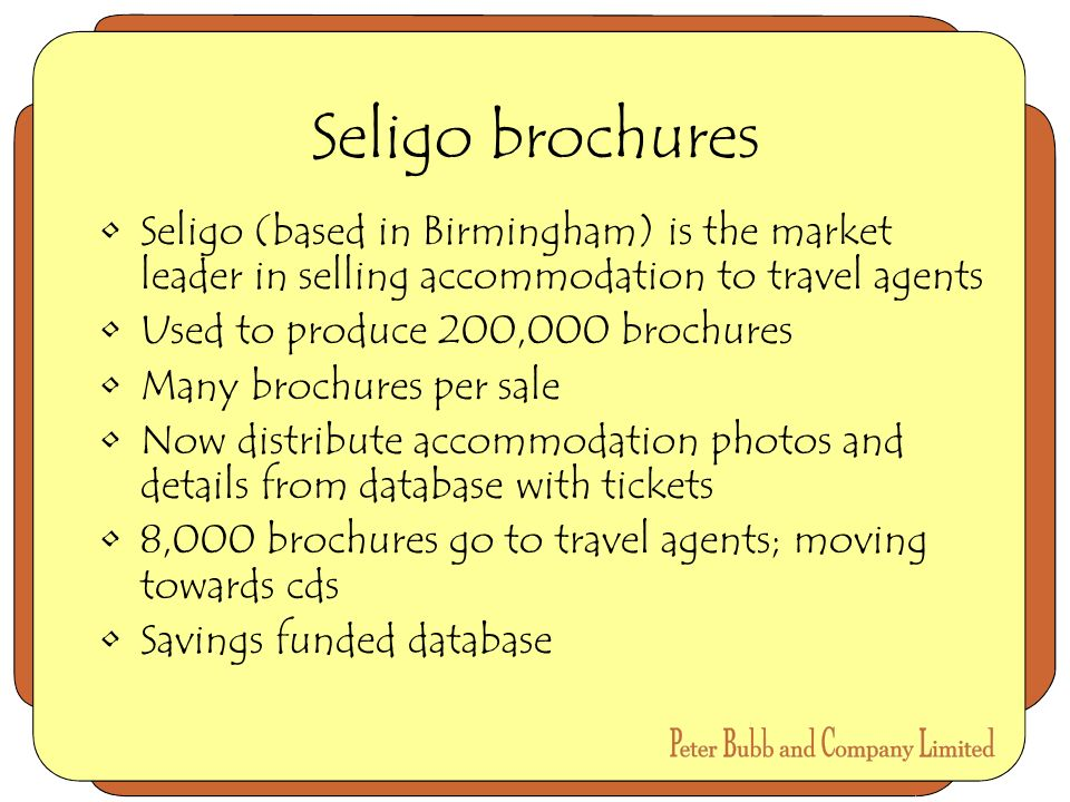 Seligo brochures Seligo (based in Birmingham) is the market leader in selling accommodation to travel agents Used to produce 200,000 brochures Many brochures per sale Now distribute accommodation photos and details from database with tickets 8,000 brochures go to travel agents; moving towards cds Savings funded database