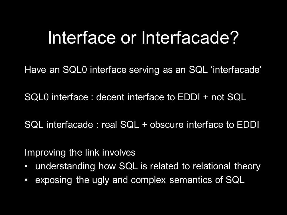 Interface or Interfacade? Have an SQL0 interface serving as an SQL interfacade SQL0 interface : decent interface to EDDI + not SQL SQL interfacade : r