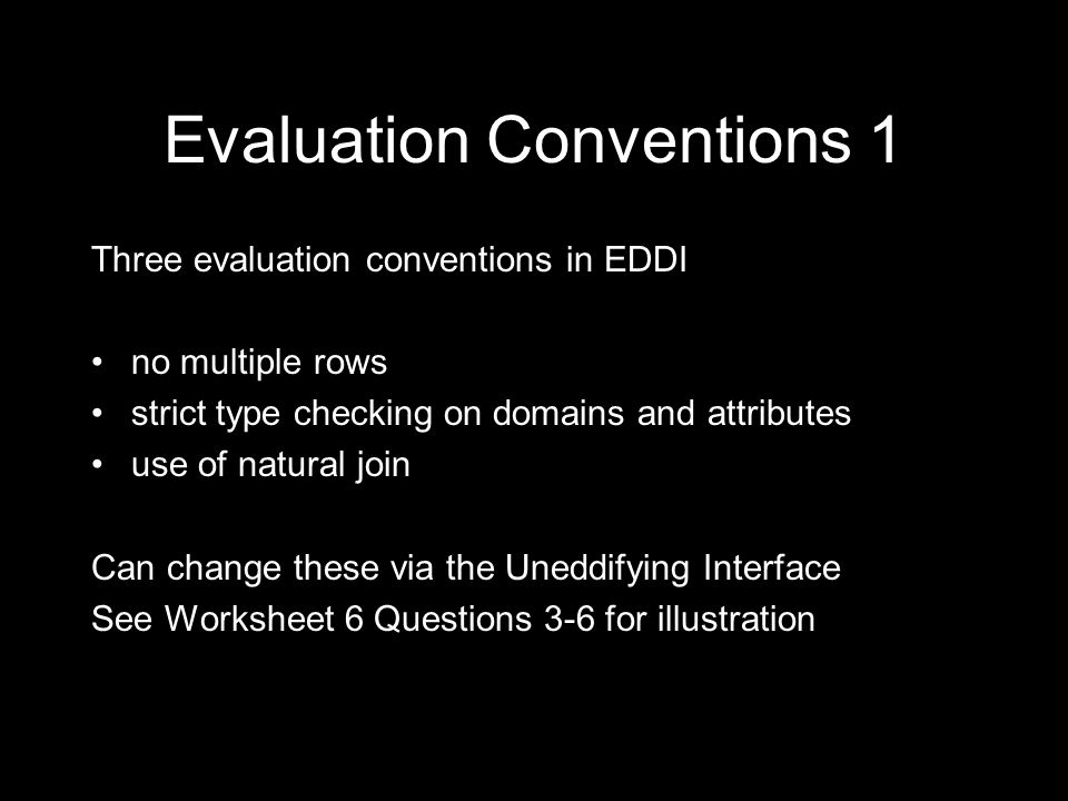 Evaluation Conventions 2 Standard SQL violates all three evaluation conventions: allows duplicate rows - implements two types of selection: SELECT DISTINCT and SELECT dispenses with type checking on attributes uses unnatural join Issue: How to implement standard SQL using EDDI?