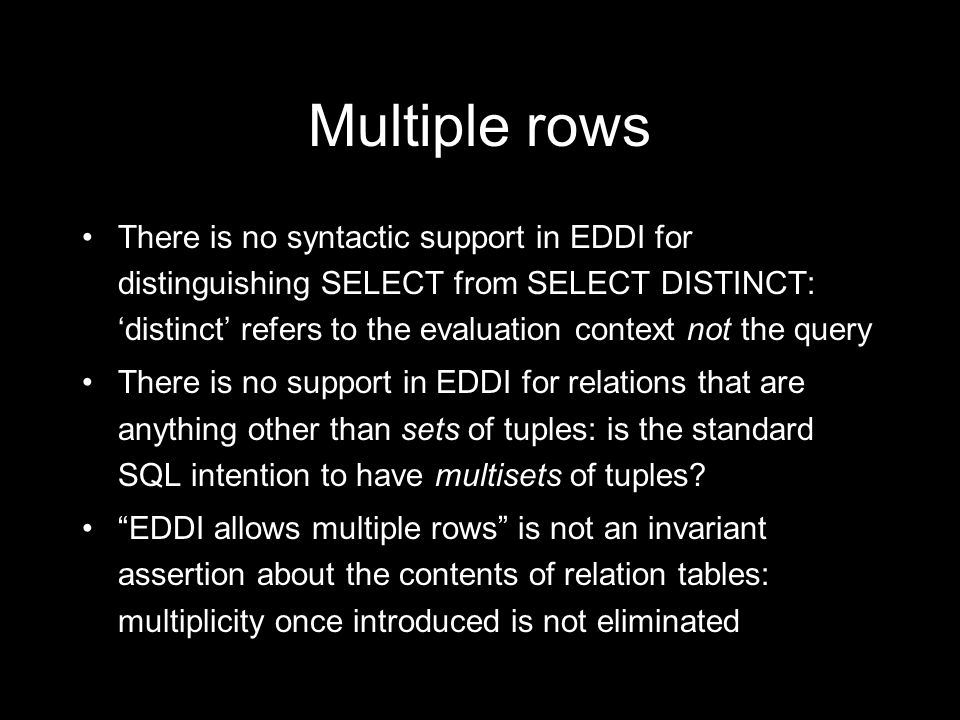 Multiple rows There is no syntactic support in EDDI for distinguishing SELECT from SELECT DISTINCT: distinct refers to the evaluation context not the query There is no support in EDDI for relations that are anything other than sets of tuples: is the standard SQL intention to have multisets of tuples.